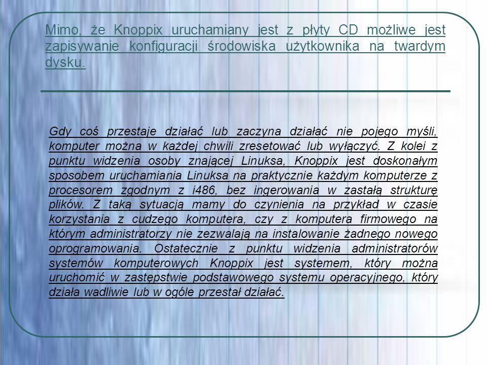 Mimo, że Knoppix uruchamiany jest z płyty CD możliwe jest zapisywanie konfiguracji środowiska użytkownika na twardym dysku. Gdy coś przestaje działać