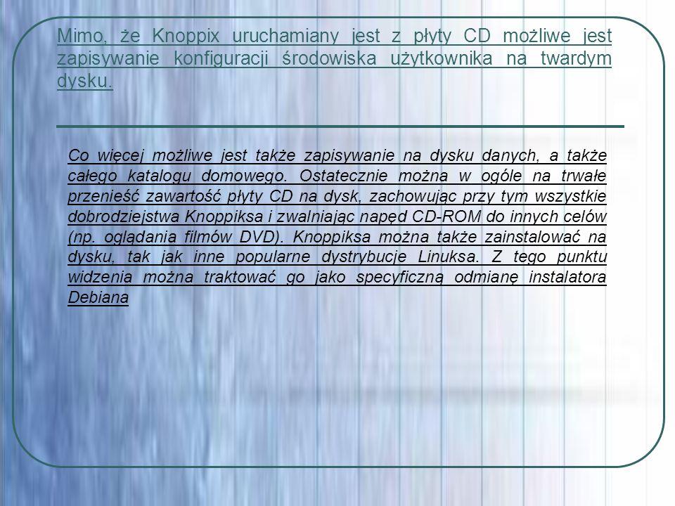 Mimo, że Knoppix uruchamiany jest z płyty CD możliwe jest zapisywanie konfiguracji środowiska użytkownika na twardym dysku. Co więcej możliwe jest tak
