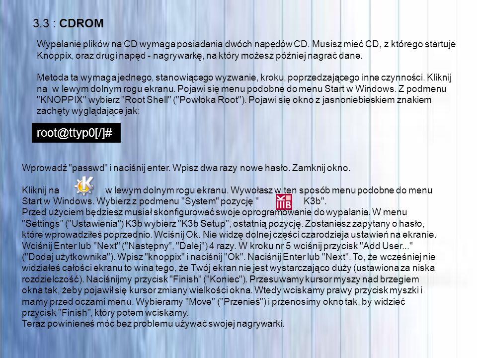 3.3 : CDROM Wypalanie plików na CD wymaga posiadania dwóch napędów CD. Musisz mieć CD, z którego startuje Knoppix, oraz drugi napęd - nagrywarkę, na k
