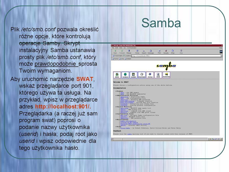 Samba Plik /etc/smb.conf pozwala określić różne opcje, które kontrolują operacje Samby. Skrypt instalacyjny Samba ustanawia prosty plik /etc/smb.conf,