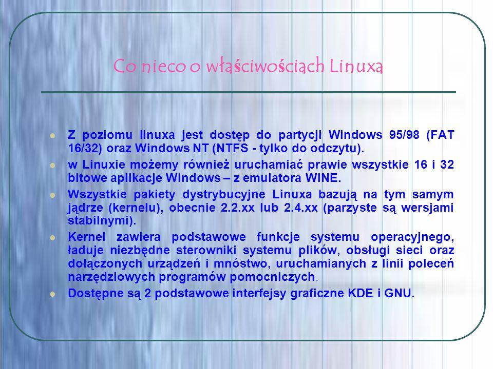 Co nieco o właściwościach Linuxa Z poziomu linuxa jest dostęp do partycji Windows 95/98 (FAT 16/32) oraz Windows NT (NTFS - tylko do odczytu). w Linux
