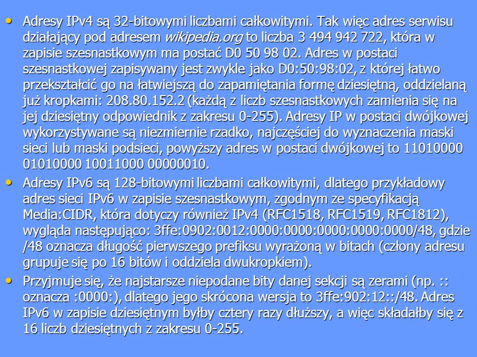 Adresy IPv4 są 32-bitowymi liczbami całkowitymi. Tak więc adres serwisu działający pod adresem wikipedia.org to liczba 3 494 942 722, która w zapisie