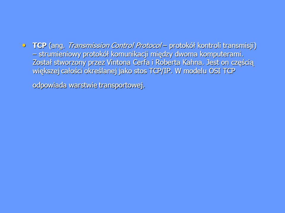 TCP (ang. Transmission Control Protocol – protokół kontroli transmisji) – strumieniowy protokół komunikacji między dwoma komputerami. Został stworzony