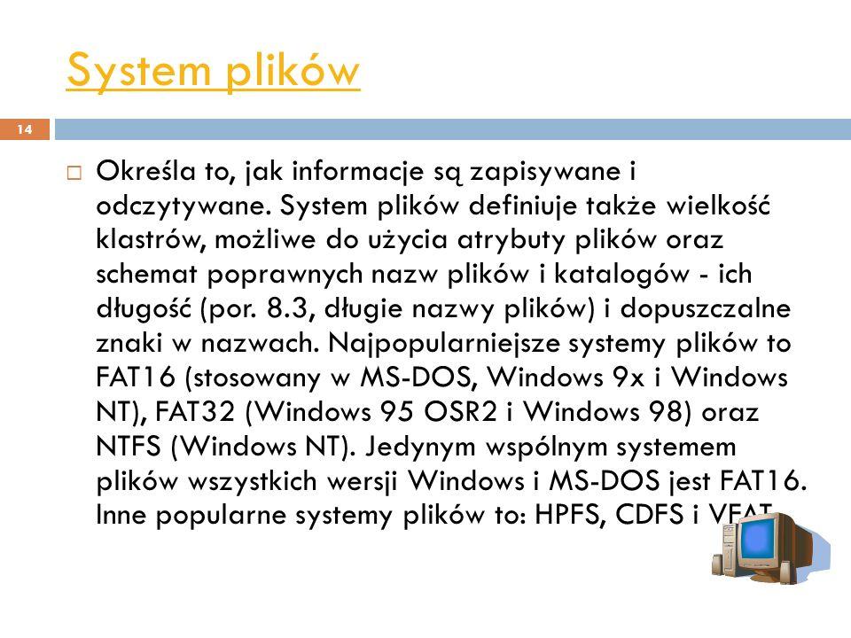 System plików 14 Określa to, jak informacje są zapisywane i odczytywane. System plików definiuje także wielkość klastrów, możliwe do użycia atrybuty p