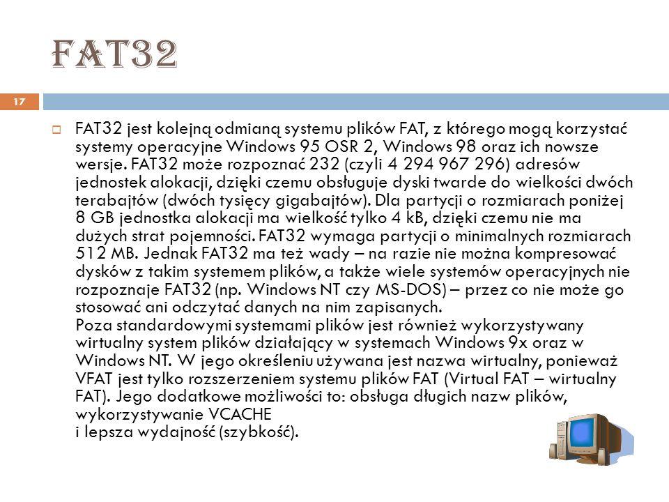 fat32 17 FAT32 jest kolejną odmianą systemu plików FAT, z którego mogą korzystać systemy operacyjne Windows 95 OSR 2, Windows 98 oraz ich nowsze wersj
