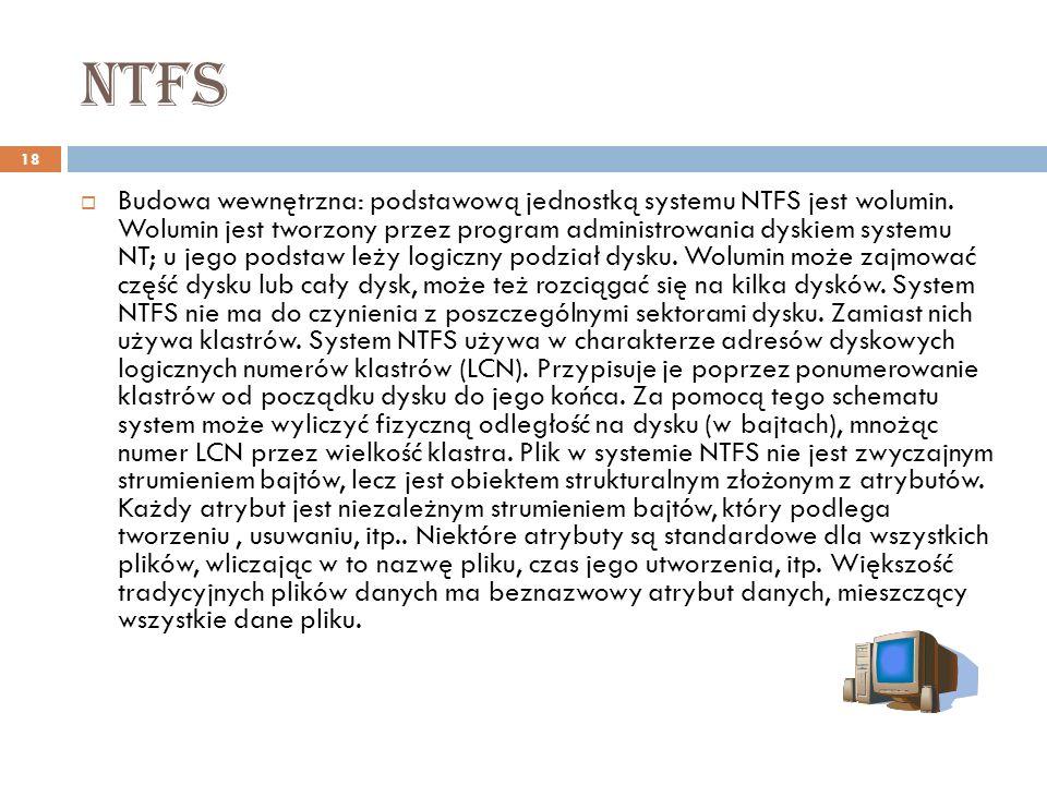 ntfs 18 Budowa wewnętrzna: podstawową jednostką systemu NTFS jest wolumin. Wolumin jest tworzony przez program administrowania dyskiem systemu NT; u j
