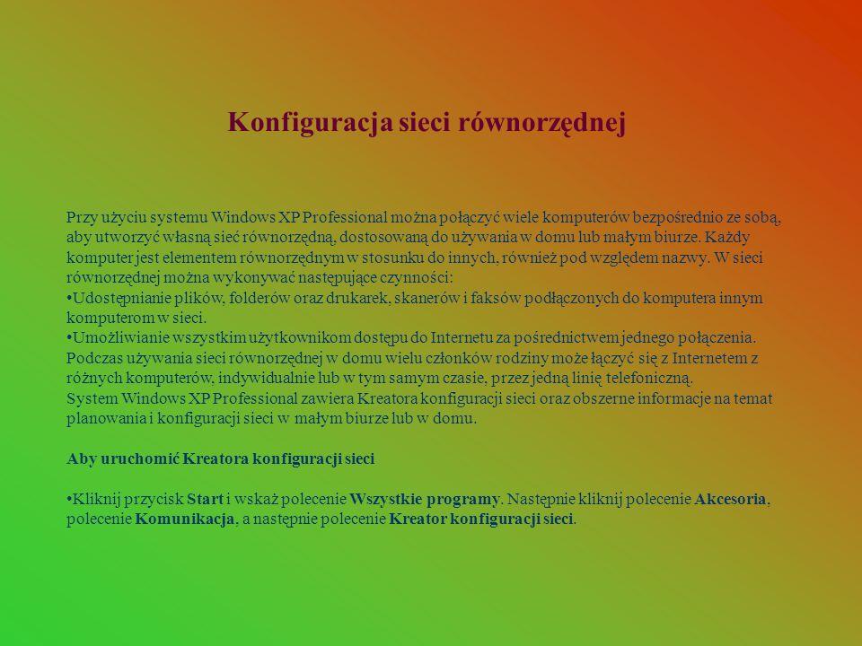 Konfiguracja sieci równorzędnej Przy użyciu systemu Windows XP Professional można połączyć wiele komputerów bezpośrednio ze sobą, aby utworzyć własną sieć równorzędną, dostosowaną do używania w domu lub małym biurze.