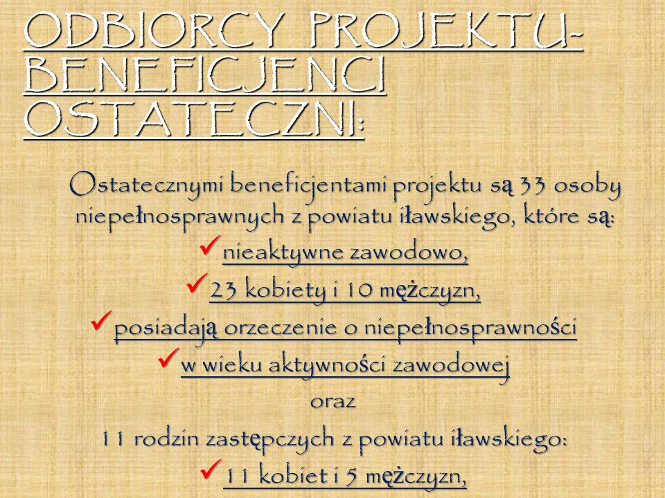 ODBIORCY PROJEKTU- BENEFICJENCI OSTATECZNI: Ostatecznymi beneficjentami projektu s ą 33 osoby niepe ł nosprawnych z powiatu i ł awskiego, które s ą :