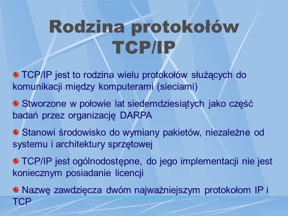 Rodzina protokołów TCP/IP TCP/IP jest to rodzina wielu protokołów służących do komunikacji między komputerami (sieciami) Stworzone w połowie lat siedemdziesiątych jako część badań przez organizację DARPA Stanowi środowisko do wymiany pakietów, niezależne od systemu i architektury sprzętowej TCP/IP jest ogólnodostępne, do jego implementacji nie jest koniecznym posiadanie licencji Nazwę zawdzięcza dwóm najważniejszym protokołom IP i TCP