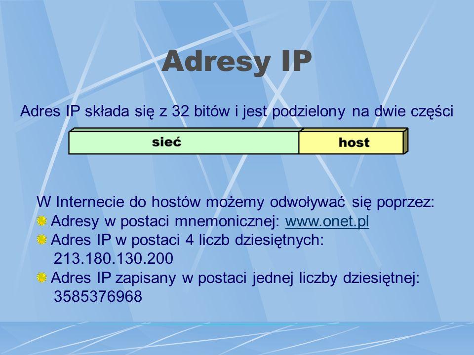 Adresy IP Adres IP składa się z 32 bitów i jest podzielony na dwie części W Internecie do hostów możemy odwoływać się poprzez: Adresy w postaci mnemonicznej: www.onet.plwww.onet.pl Adres IP w postaci 4 liczb dziesiętnych: 213.180.130.200 Adres IP zapisany w postaci jednej liczby dziesiętnej: 3585376968