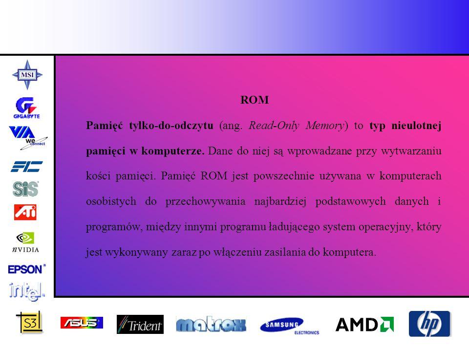 ROM Pamięć tylko-do-odczytu (ang. Read-Only Memory) to typ nieulotnej pamięci w komputerze. Dane do niej są wprowadzane przy wytwarzaniu kości pamięci
