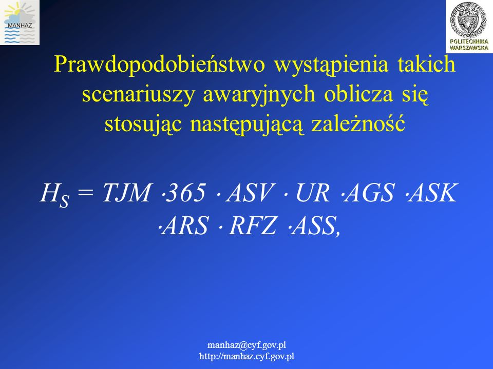 manhaz@cyf.gov.pl http://manhaz.cyf.gov.pl gdzie: H S - prawdopodobieństwo wystąpienia scenariusza o poważnych skutkach, [(km·rok) -1 ]; TJM - wartość TJM(24) ekstrapolowane jest na okres 1 roku, [pojazd/rok]; ASV - udział przewozów ciężkich w TJM(24) wielkość bezwymiarowa;