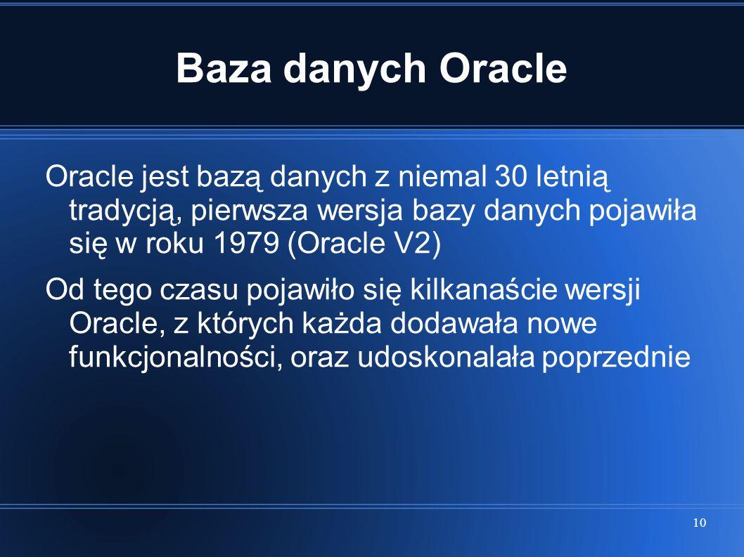 10 Baza danych Oracle Oracle jest bazą danych z niemal 30 letnią tradycją, pierwsza wersja bazy danych pojawiła się w roku 1979 (Oracle V2) Od tego cz
