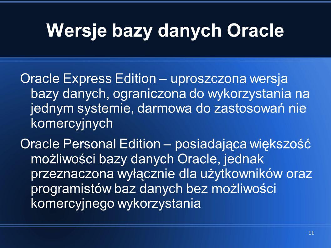 11 Wersje bazy danych Oracle Oracle Express Edition – uproszczona wersja bazy danych, ograniczona do wykorzystania na jednym systemie, darmowa do zast