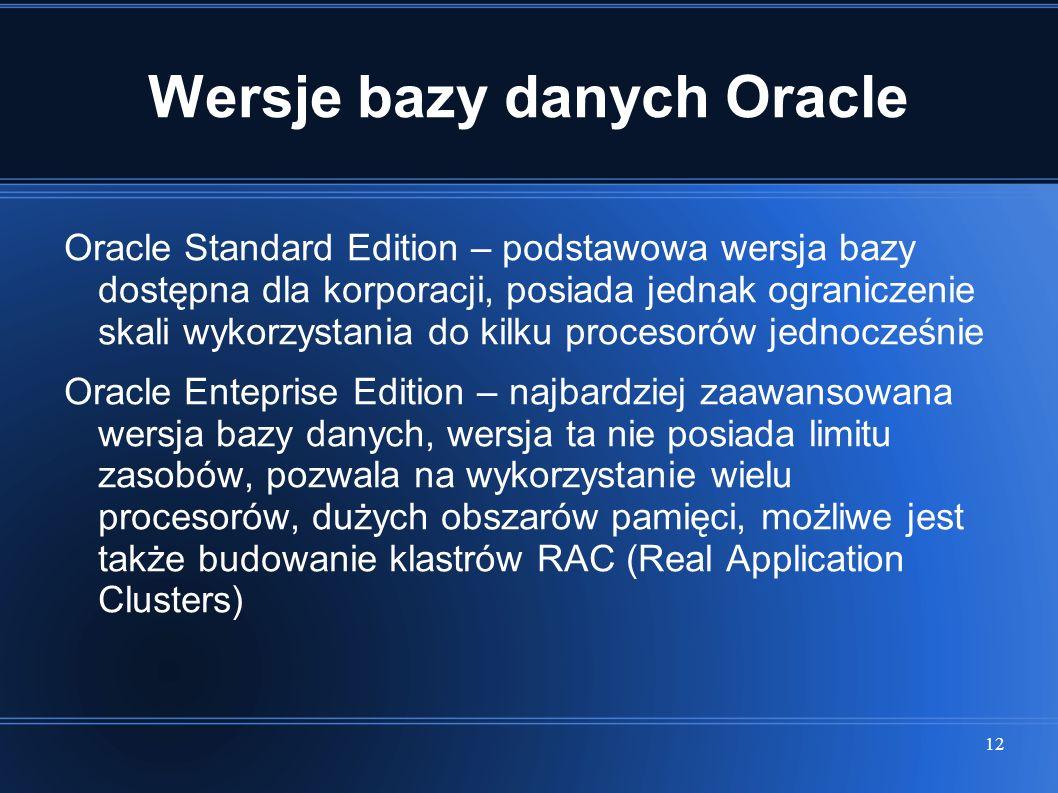 12 Wersje bazy danych Oracle Oracle Standard Edition – podstawowa wersja bazy dostępna dla korporacji, posiada jednak ograniczenie skali wykorzystania