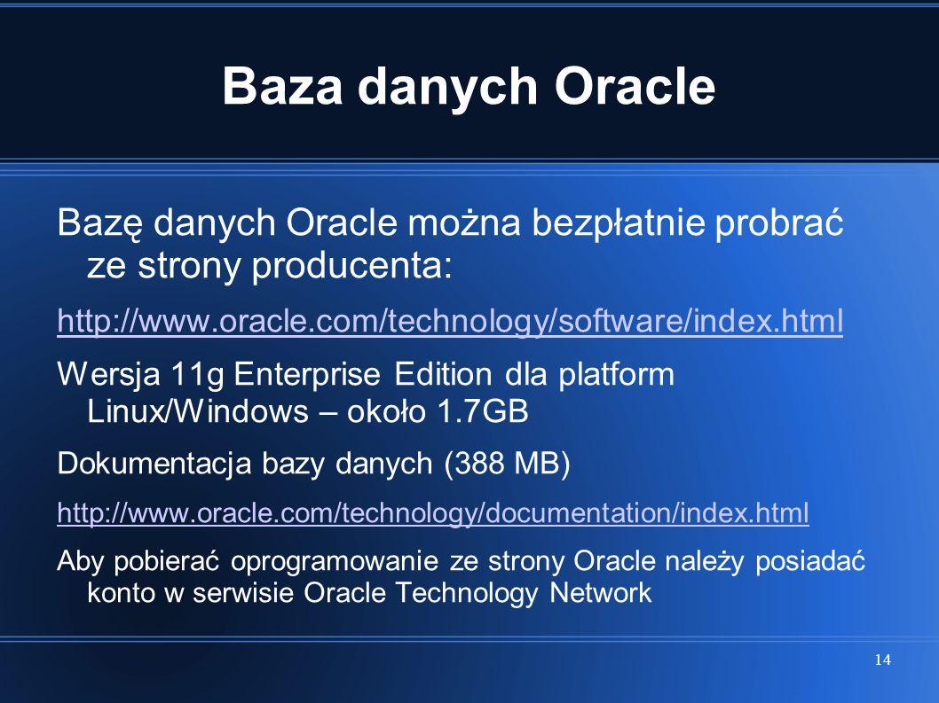 14 Baza danych Oracle Bazę danych Oracle można bezpłatnie probrać ze strony producenta: http://www.oracle.com/technology/software/index.html Wersja 11