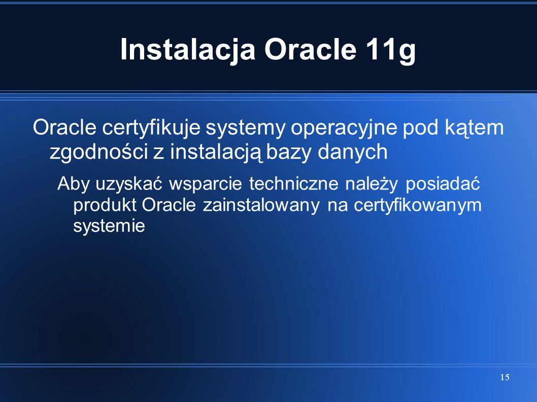 15 Instalacja Oracle 11g Oracle certyfikuje systemy operacyjne pod kątem zgodności z instalacją bazy danych Aby uzyskać wsparcie techniczne należy pos
