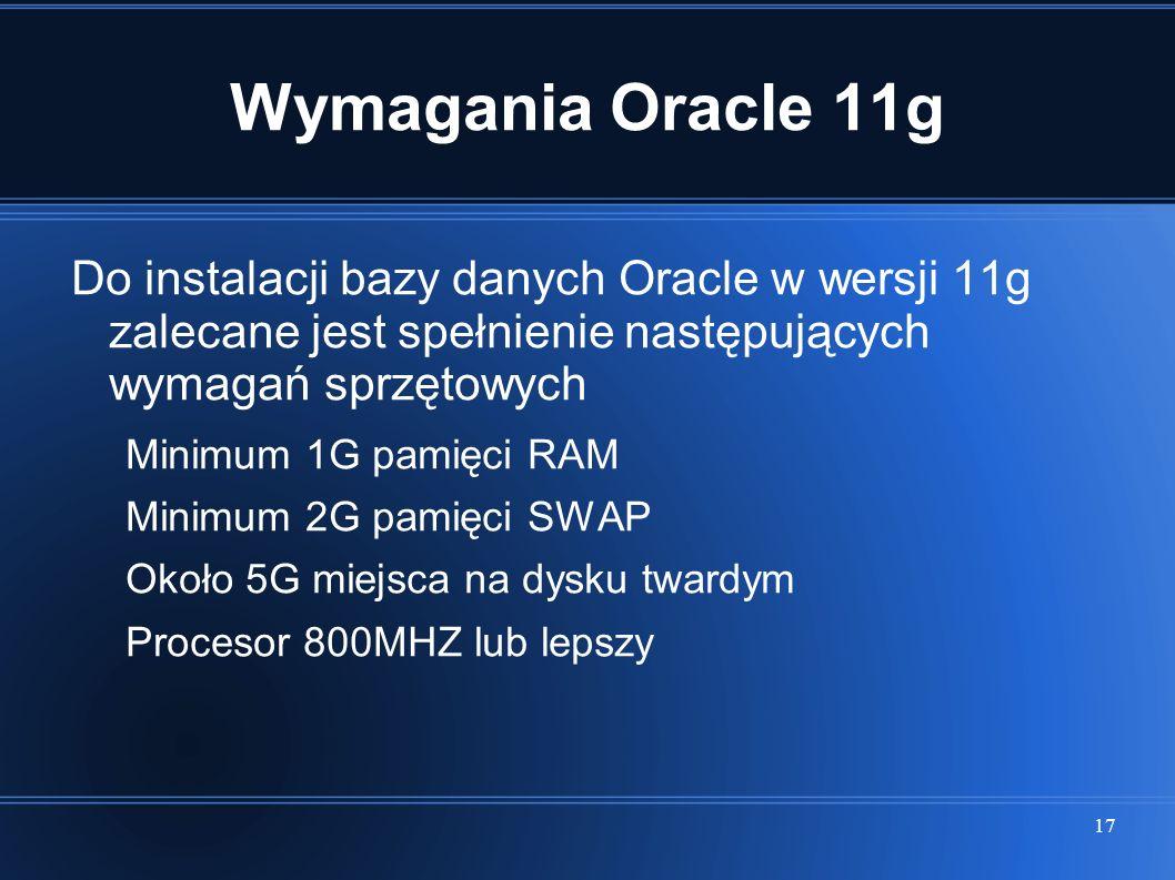 17 Wymagania Oracle 11g Do instalacji bazy danych Oracle w wersji 11g zalecane jest spełnienie następujących wymagań sprzętowych Minimum 1G pamięci RA
