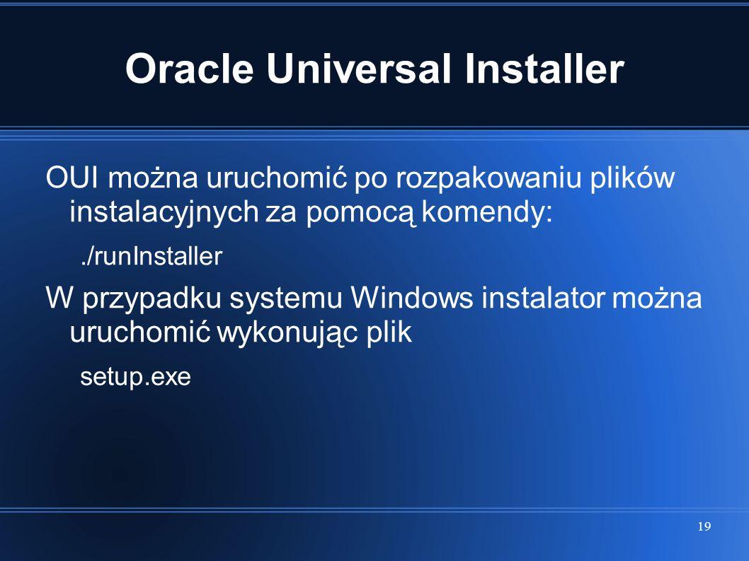 19 Oracle Universal Installer OUI można uruchomić po rozpakowaniu plików instalacyjnych za pomocą komendy:./runInstaller W przypadku systemu Windows i