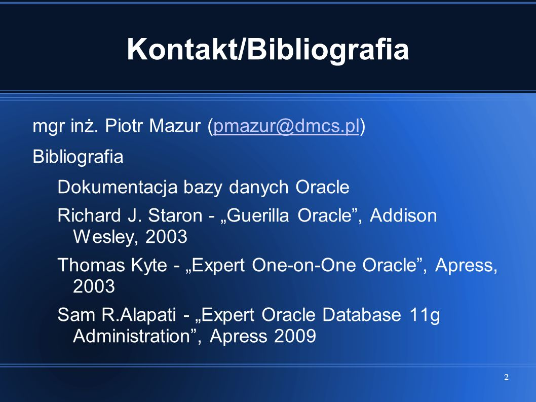 2 Kontakt/Bibliografia mgr inż. Piotr Mazur (pmazur@dmcs.pl)pmazur@dmcs.pl Bibliografia Dokumentacja bazy danych Oracle Richard J. Staron - Guerilla O