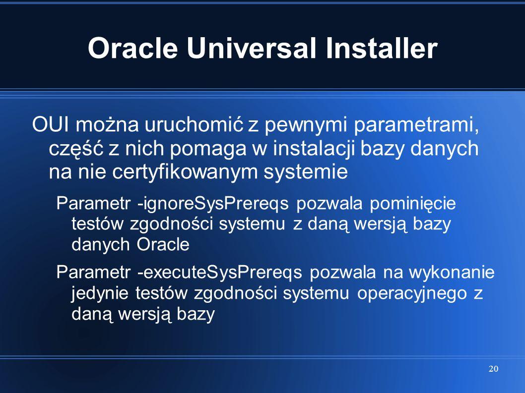 20 Oracle Universal Installer OUI można uruchomić z pewnymi parametrami, część z nich pomaga w instalacji bazy danych na nie certyfikowanym systemie P