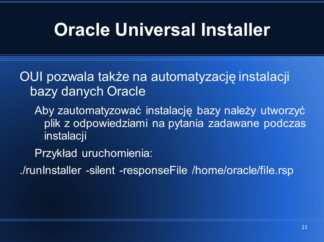 21 Oracle Universal Installer OUI pozwala także na automatyzację instalacji bazy danych Oracle Aby zautomatyzować instalację bazy należy utworzyć plik