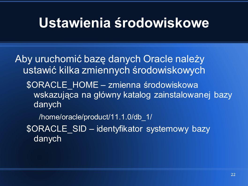 22 Ustawienia środowiskowe Aby uruchomić bazę danych Oracle należy ustawić kilka zmiennych środowiskowych $ORACLE_HOME – zmienna środowiskowa wskazują