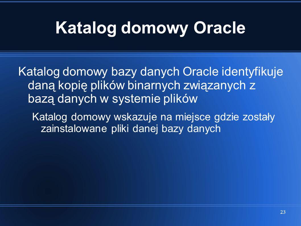 23 Katalog domowy Oracle Katalog domowy bazy danych Oracle identyfikuje daną kopię plików binarnych związanych z bazą danych w systemie plików Katalog
