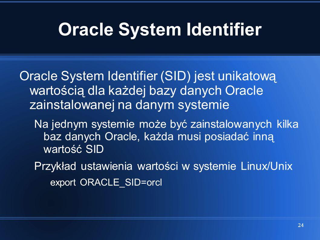 24 Oracle System Identifier Oracle System Identifier (SID) jest unikatową wartością dla każdej bazy danych Oracle zainstalowanej na danym systemie Na