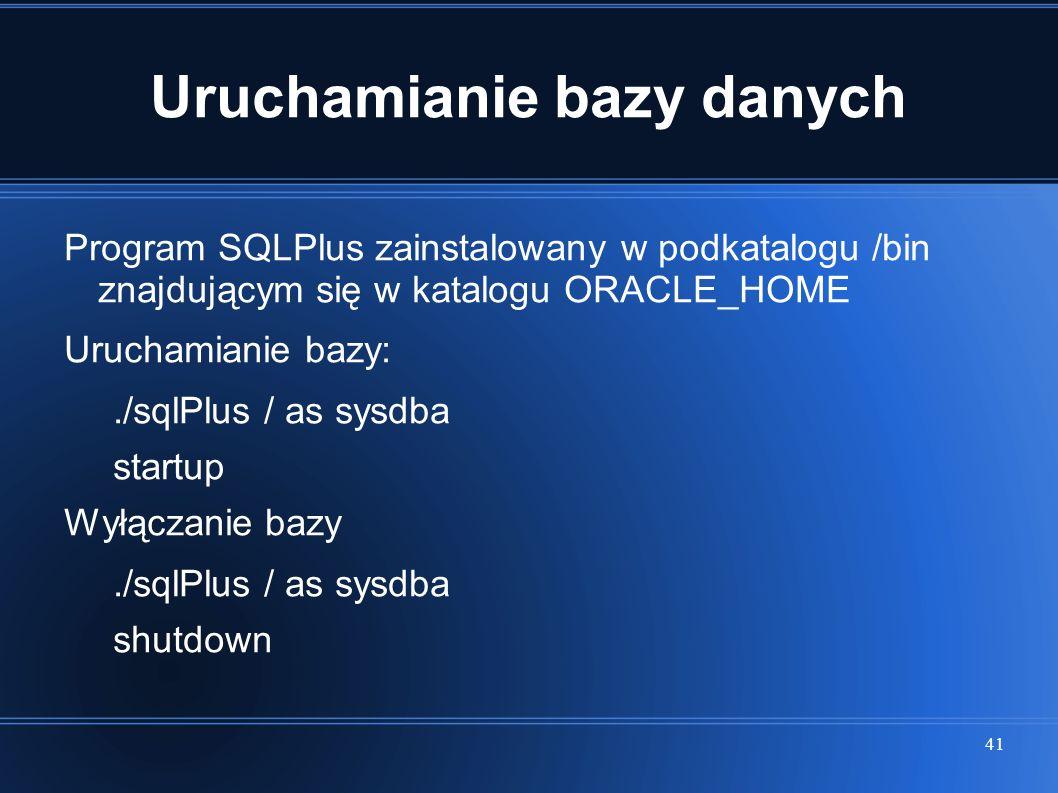 41 Uruchamianie bazy danych Program SQLPlus zainstalowany w podkatalogu /bin znajdującym się w katalogu ORACLE_HOME Uruchamianie bazy:./sqlPlus / as s