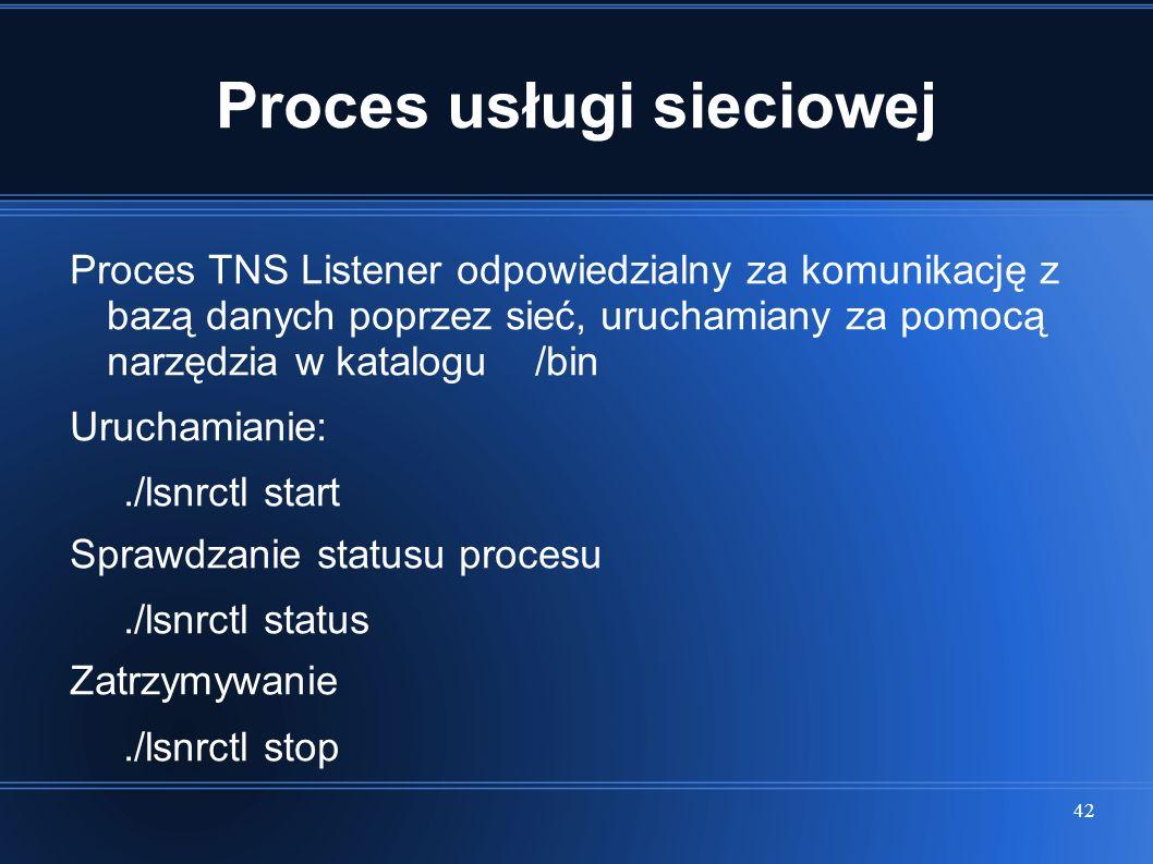 42 Proces usługi sieciowej Proces TNS Listener odpowiedzialny za komunikację z bazą danych poprzez sieć, uruchamiany za pomocą narzędzia w katalogu /b
