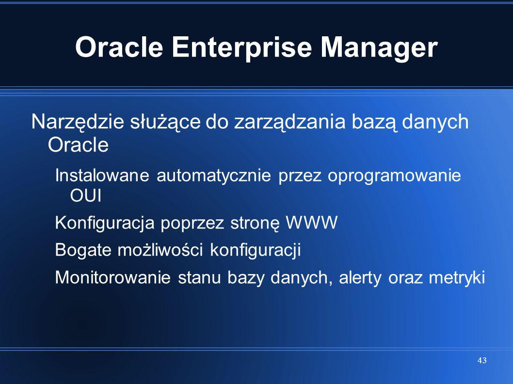 43 Oracle Enterprise Manager Narzędzie służące do zarządzania bazą danych Oracle Instalowane automatycznie przez oprogramowanie OUI Konfiguracja poprz