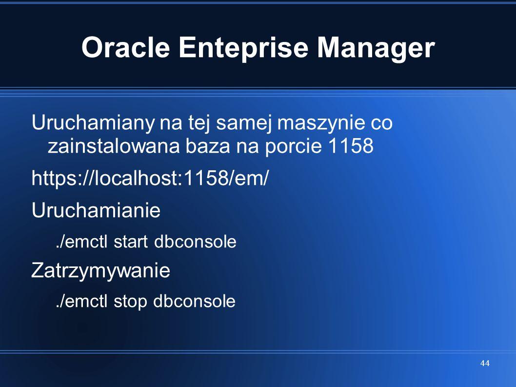 44 Oracle Enteprise Manager Uruchamiany na tej samej maszynie co zainstalowana baza na porcie 1158 https://localhost:1158/em/ Uruchamianie./emctl star