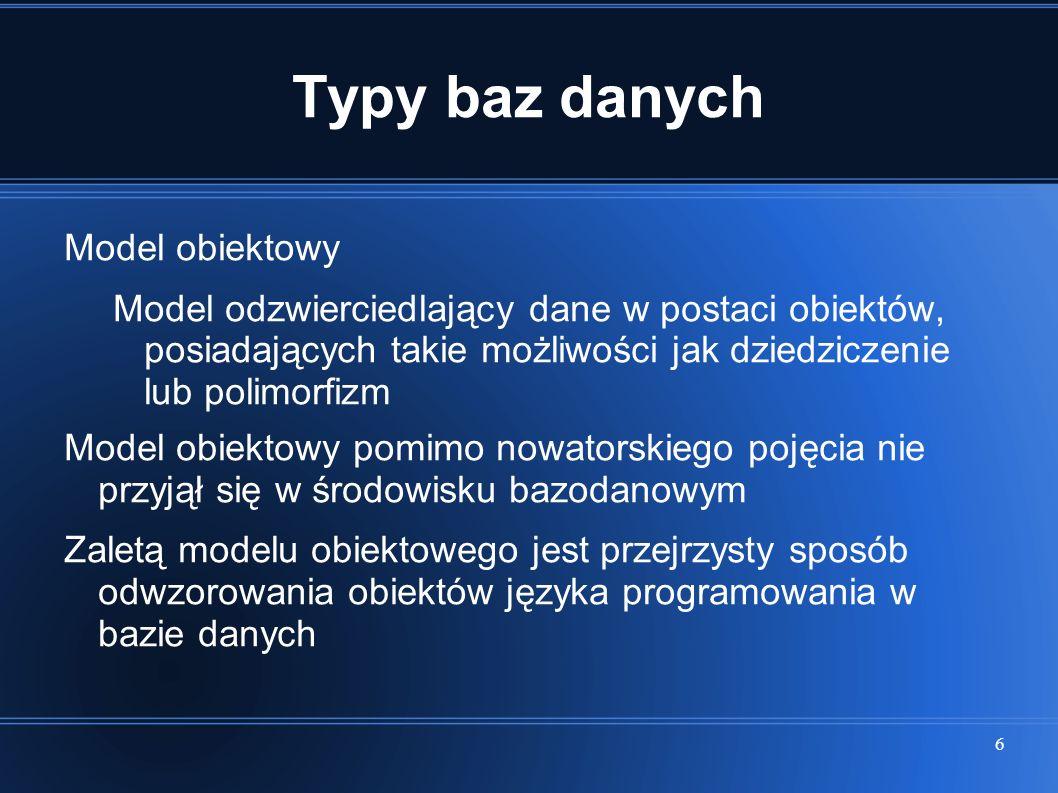 6 Typy baz danych Model obiektowy Model odzwierciedlający dane w postaci obiektów, posiadających takie możliwości jak dziedziczenie lub polimorfizm Mo