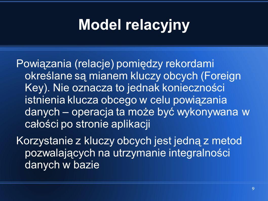 9 Model relacyjny Powiązania (relacje) pomiędzy rekordami określane są mianem kluczy obcych (Foreign Key). Nie oznacza to jednak konieczności istnieni