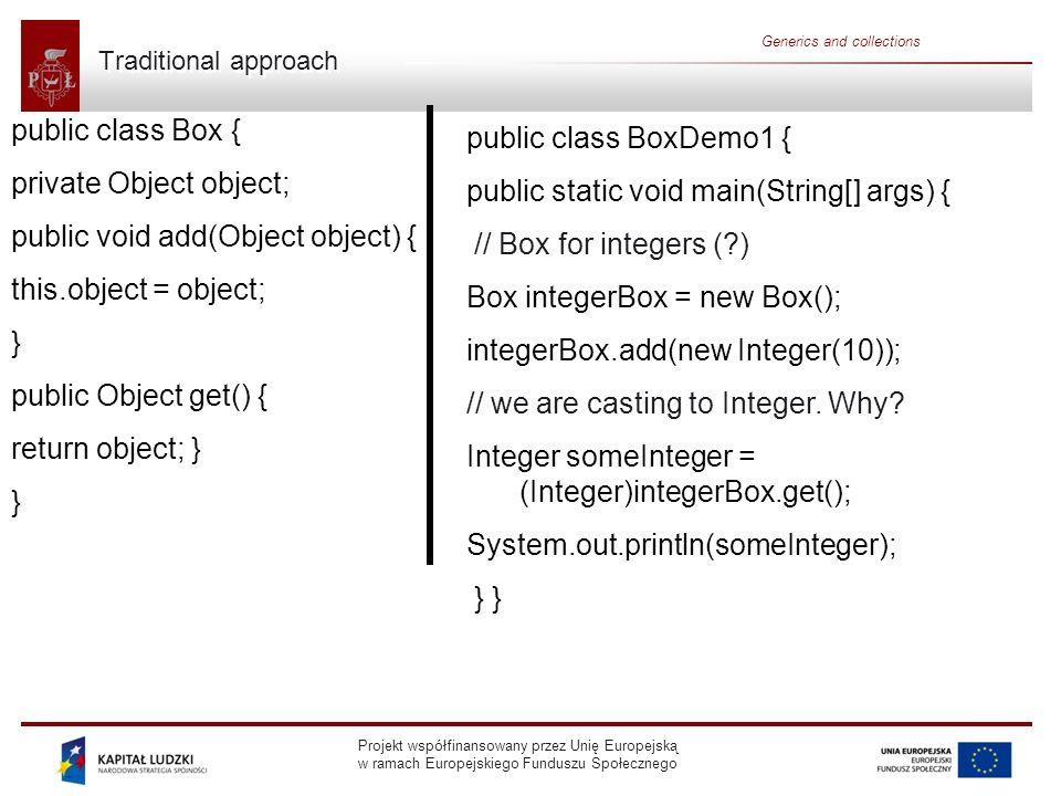 Projekt współfinansowany przez Unię Europejską w ramach Europejskiego Funduszu Społecznego Generics and collections Java 1.0/1.1 containers A lot of code was written using the Java 1.0/1.1 containers, and even new code is sometimes written using these classes.