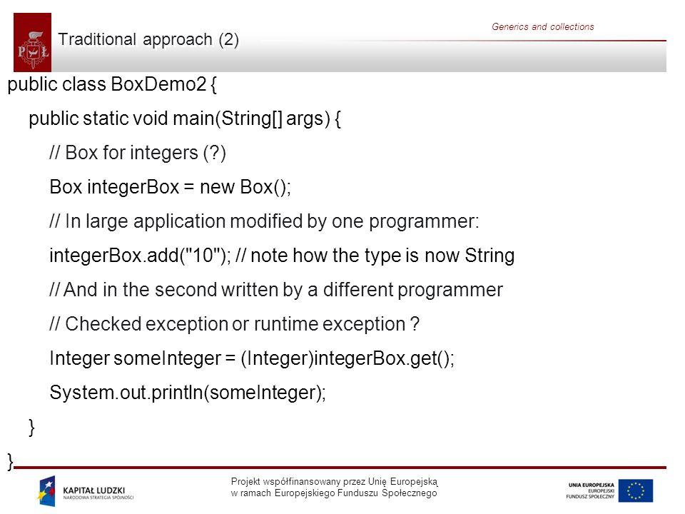 Projekt współfinansowany przez Unię Europejską w ramach Europejskiego Funduszu Społecznego Generics and collections public class Box { private T t; // T stands for Type public void add(T t) { this.t = t; } public T get() { return t; } public class BoxDemo3 { public static void main(String[] args) { Box integerBox = new Box (); integerBox.add(new Integer(10)); Integer someInteger = integerBox.get(); // no cast.