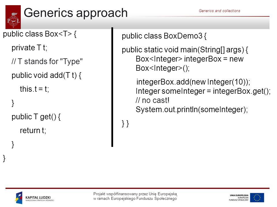 Projekt współfinansowany przez Unię Europejską w ramach Europejskiego Funduszu Społecznego Generics and collections Generics approach (2) In case of adding an incompatible type to the box: BoxDemo3.java:5: add(java.lang.Integer) in Box cannot be applied to (java.lang.String) integerBox.add( 10 ); ^ 1 error