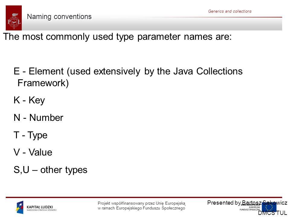 Projekt współfinansowany przez Unię Europejską w ramach Europejskiego Funduszu Społecznego Generics and collections Bounded type parameters Presented by Bartosz Sakowicz DMCS TUL public class Box { … public void inspect(U u){ System.out.println( T: + t.getClass().getName()); System.out.println( U: + u.getClass().getName()); } public static void main(String[] args) { Box integerBox = new Box (); integerBox.add(new Integer(10)); integerBox.inspect( some text ); // error: this is still String.
