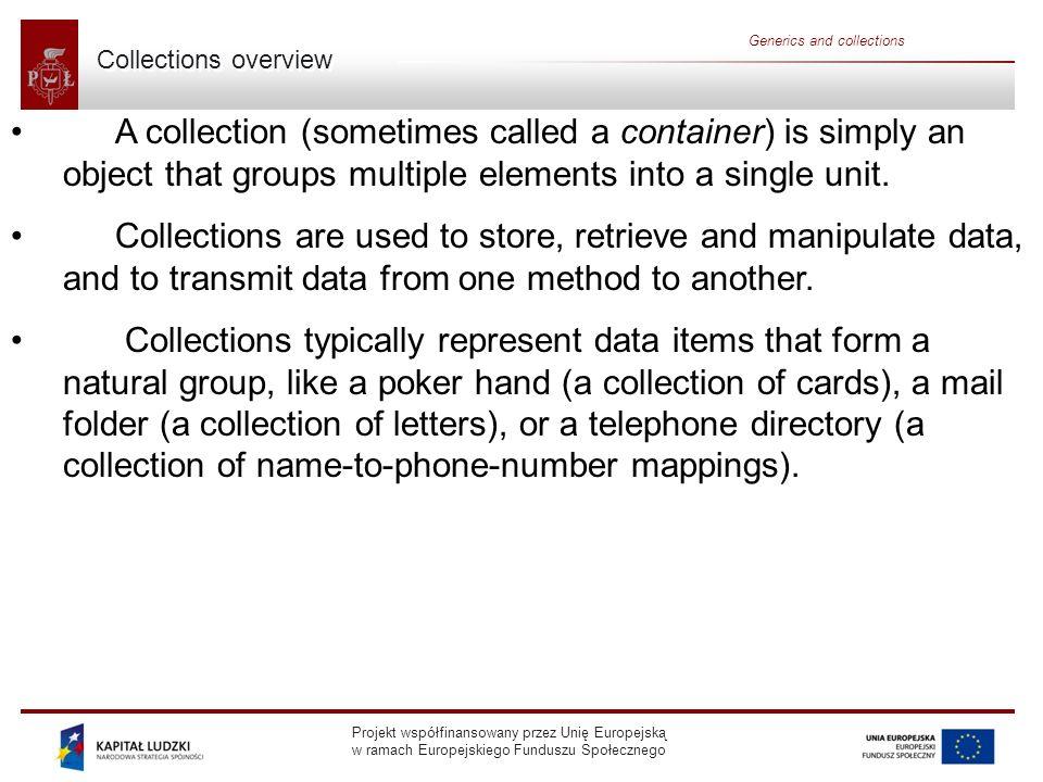 Projekt współfinansowany przez Unię Europejską w ramach Europejskiego Funduszu Społecznego Generics and collections Collections framework A collections framework is a unified architecture for representing and manipulating collections.