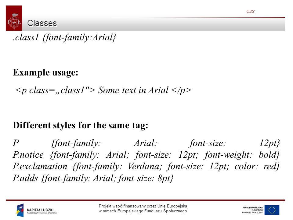 Projekt współfinansowany przez Unię Europejską w ramach Europejskiego Funduszu Społecznego CSS Classes.class1 {font-family:Arial} Example usage: Some text in Arial Different styles for the same tag: P {font-family: Arial; font-size: 12pt} P.notice {font-family: Arial; font-size: 12pt; font-weight: bold} P.exclamation {font-family: Verdana; font-size: 12pt; color: red} P.adds {font-family: Arial; font-size: 8pt}