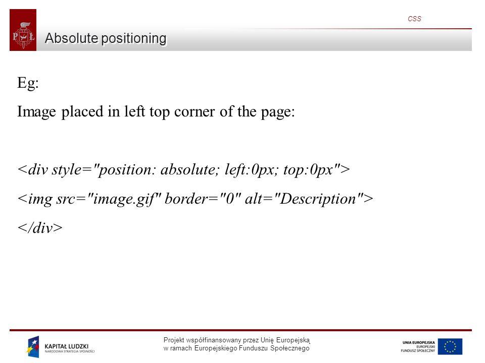 Projekt współfinansowany przez Unię Europejską w ramach Europejskiego Funduszu Społecznego CSS Absolute positioning Eg: Image placed in left top corner of the page: