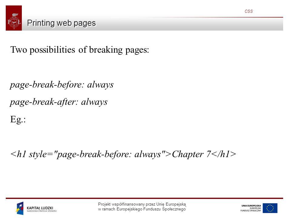 Projekt współfinansowany przez Unię Europejską w ramach Europejskiego Funduszu Społecznego CSS Printing web pages Two possibilities of breaking pages: page-break-before: always page-break-after: always Eg.: Chapter 7