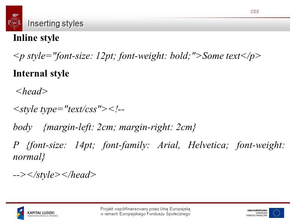 Projekt współfinansowany przez Unię Europejską w ramach Europejskiego Funduszu Społecznego CSS Inserting styles Inline style Some text Internal style <!-- body {margin-left: 2cm; margin-right: 2cm} P {font-size: 14pt; font-family: Arial, Helvetica; font-weight: normal} -->