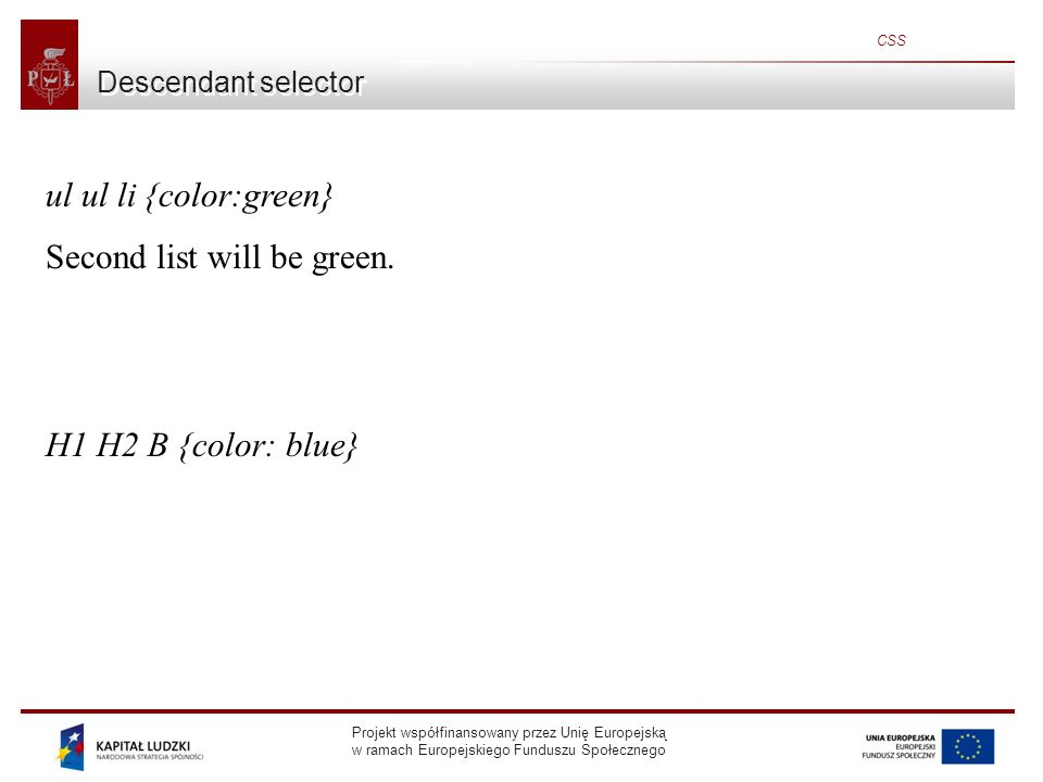 Projekt współfinansowany przez Unię Europejską w ramach Europejskiego Funduszu Społecznego CSS Descendant selector ul ul li {color:green} Second list will be green.