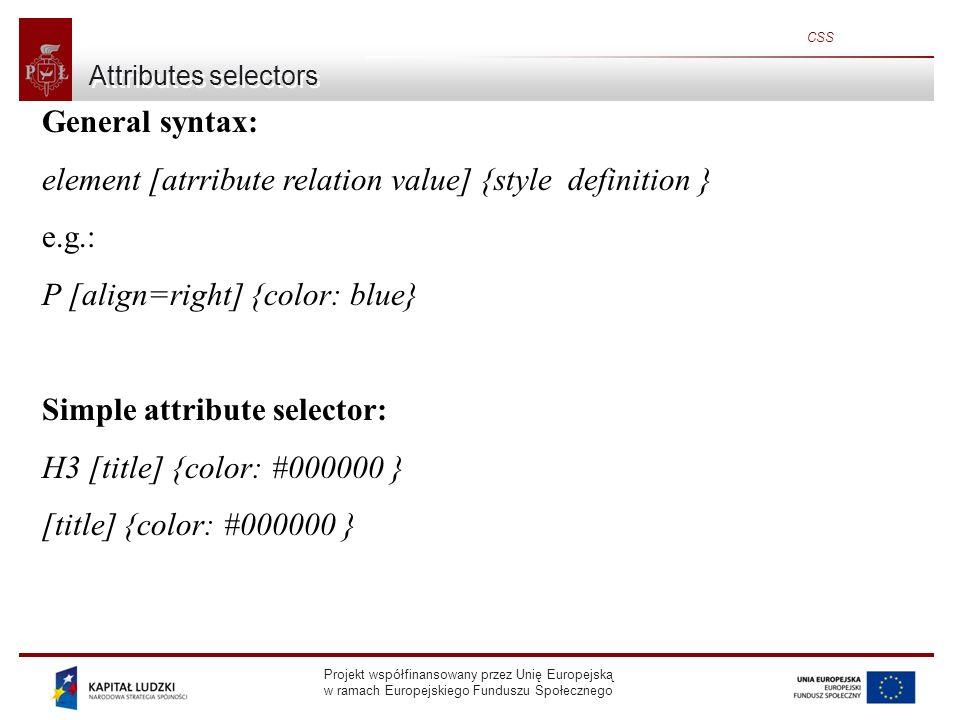 Projekt współfinansowany przez Unię Europejską w ramach Europejskiego Funduszu Społecznego CSS Attributes selectors(2) Attribute selector with defined value General syntax: element [attribute= value ] { style definition } OR: [attribute= value ] { style definition } OR: [attribute~= value ] {style definition } To match the criteria, the value can be only a substring of the real value.