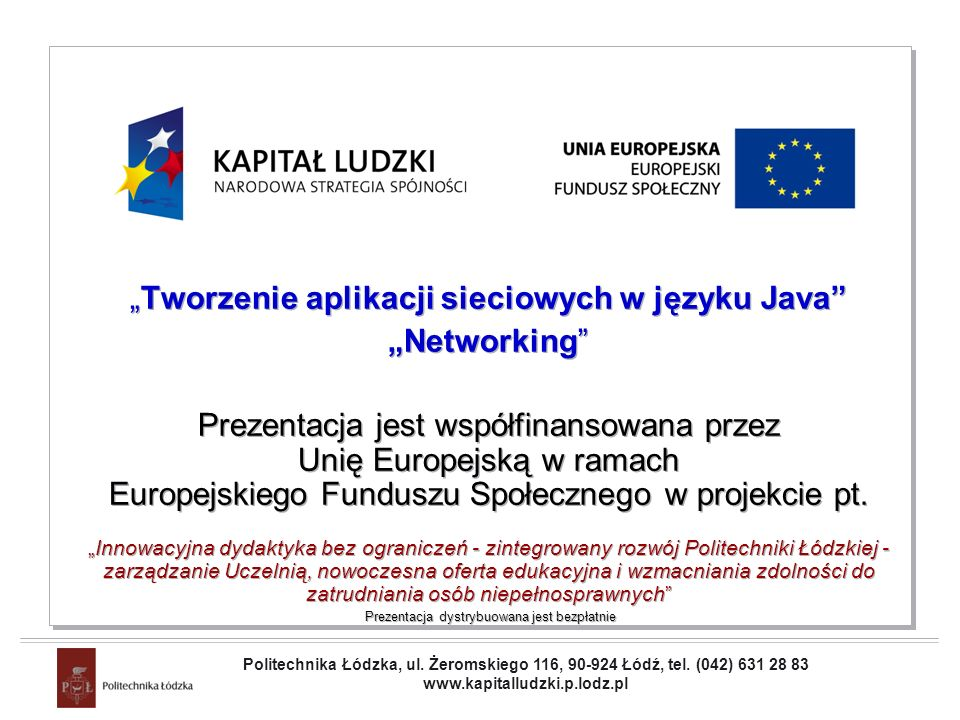 Projekt współfinansowany przez Unię Europejską w ramach Europejskiego Funduszu Społecznego Networking Reading from URL - socket version(2) toServer.print( GET + filename + HTTP/1.0\n\n ); toServer.flush(); for(String l = null; (l = fromServer.readLine()) != null; ) System.out.println(l); toServer.close(); fromServer.close(); s.close();