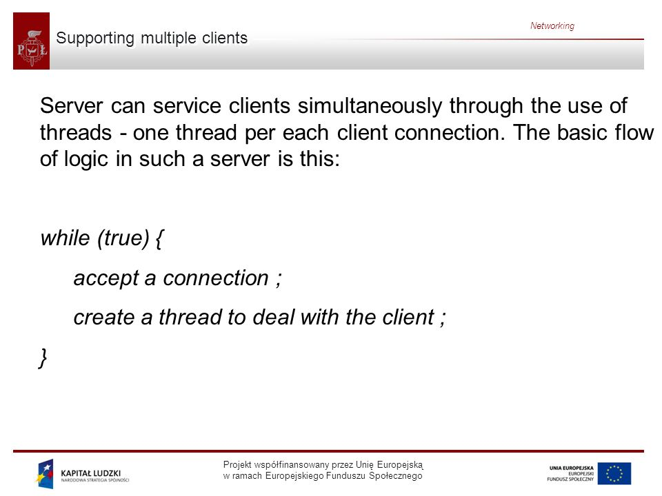 Projekt współfinansowany przez Unię Europejską w ramach Europejskiego Funduszu Społecznego Networking Supporting multiple clients Server can service clients simultaneously through the use of threads - one thread per each client connection.