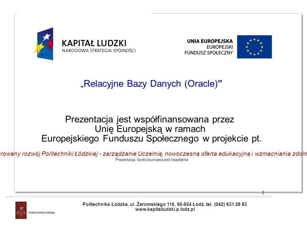 Projekt współfinansowany przez Unię Europejską w ramach Europejskiego Funduszu Społecznego Relacyjne Bazy Danych (Oracle) Prezentacja jest współfinansowana przez Unię Europejską w ramach Europejskiego Funduszu Społecznego w projekcie pt.
