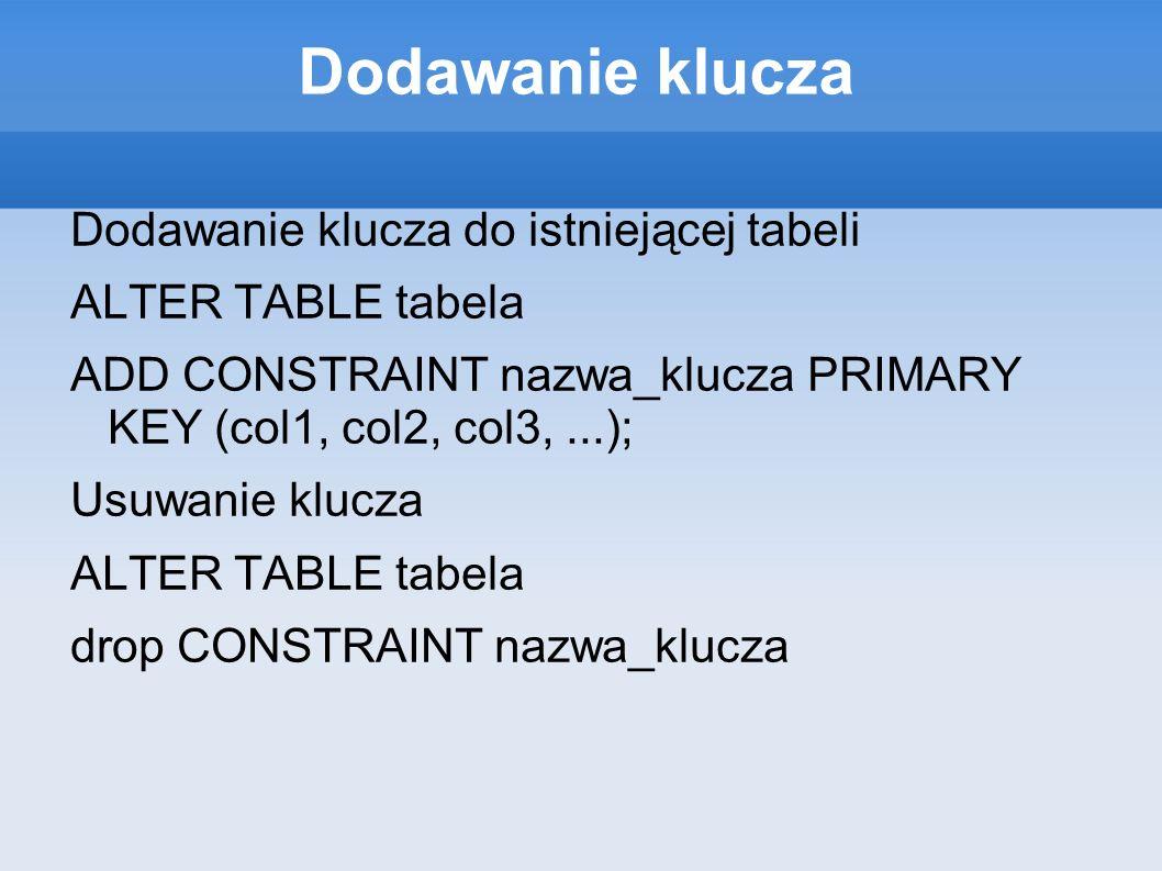Dodawanie klucza Dodawanie klucza do istniejącej tabeli ALTER TABLE tabela ADD CONSTRAINT nazwa_klucza PRIMARY KEY (col1, col2, col3,...); Usuwanie klucza ALTER TABLE tabela drop CONSTRAINT nazwa_klucza